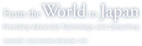 From the World to Japan - Providing Advanced Technology and Consulying - Scientific Instruments Business Unit