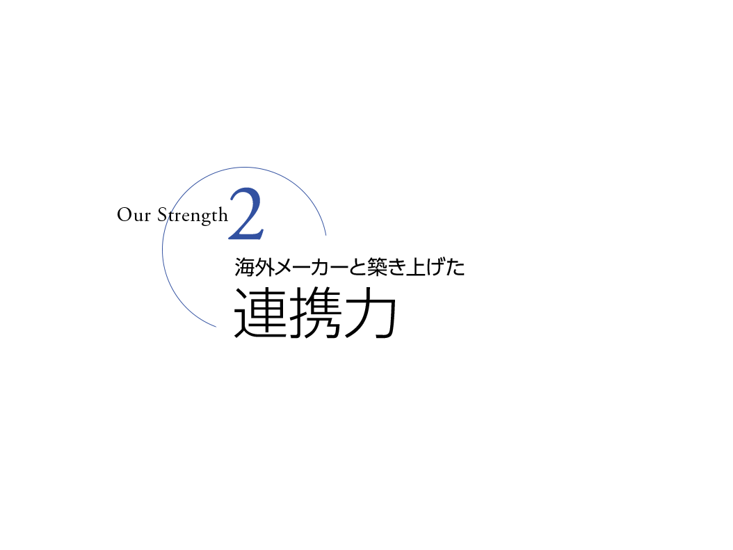 Our Strength 2 - 海外メーカーと築き上げた連携力